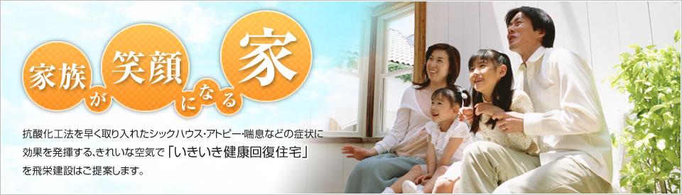 家族が笑顔になる家 抗酸化工法を早く取り入れたシックハウス・アトピー・喘息などの症状に効果を発揮する、きれいな空気で「いきいき健康回復住宅」を飛栄建設はご提案します。